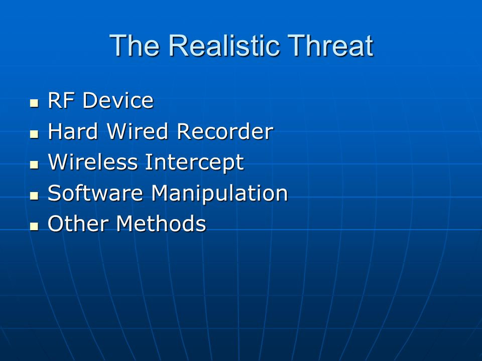 The Realistic Threat RF Device RF Device Hard Wired Recorder Hard Wired Recorder Wireless Intercept Wireless Intercept Software Manipulation Software Manipulation Other Methods Other Methods
