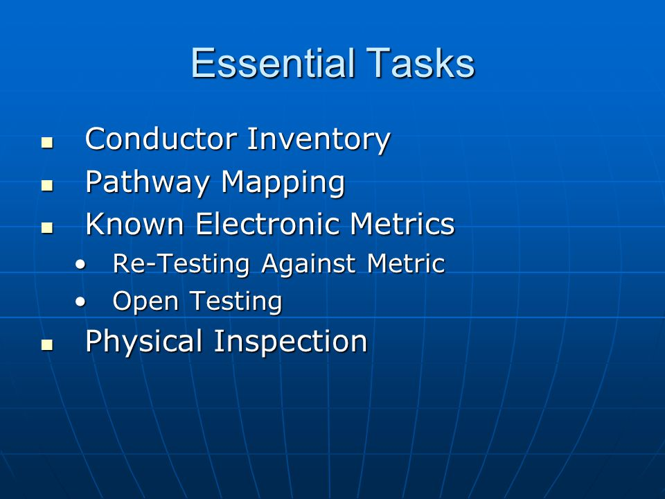 Essential Tasks Conductor Inventory Conductor Inventory Pathway Mapping Pathway Mapping Known Electronic Metrics Known Electronic Metrics Re-Testing Against MetricRe-Testing Against Metric Open TestingOpen Testing Physical Inspection Physical Inspection