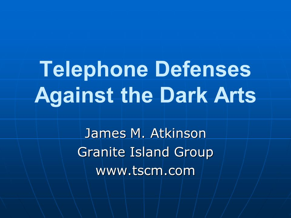 Telephone Defenses Against the Dark Arts James M. Atkinson Granite Island Group www.tscm.com