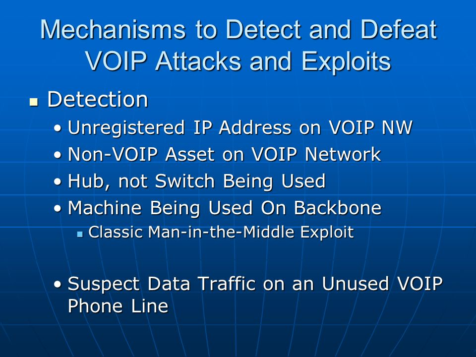 Mechanisms to Detect and Defeat VOIP Attacks and Exploits Detection Detection Unregistered IP Address on VOIP NWUnregistered IP Address on VOIP NW Non-VOIP Asset on VOIP NetworkNon-VOIP Asset on VOIP Network Hub, not Switch Being UsedHub, not Switch Being Used Machine Being Used On BackboneMachine Being Used On Backbone Classic Man-in-the-Middle Exploit Classic Man-in-the-Middle Exploit Suspect Data Traffic on an Unused VOIP Phone LineSuspect Data Traffic on an Unused VOIP Phone Line