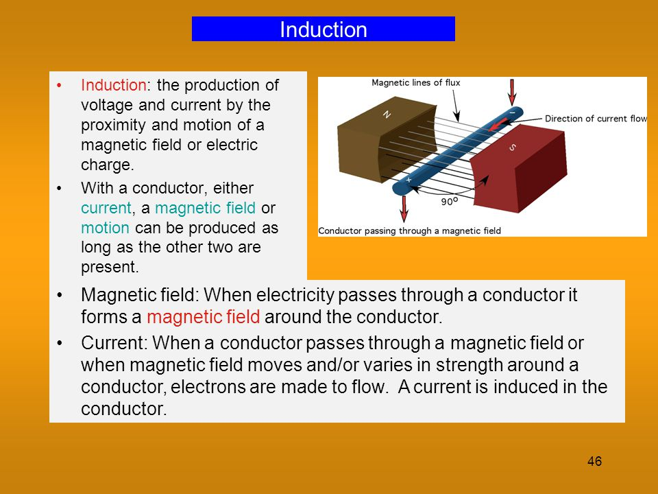 46 Induction Induction: the production of voltage and current by the proximity and motion of a magnetic field or electric charge. With a conductor, ei