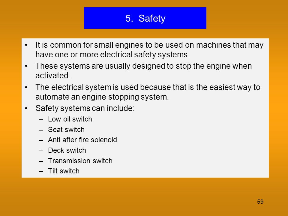 59 5. Safety It is common for small engines to be used on machines that may have one or more electrical safety systems. These systems are usually desi