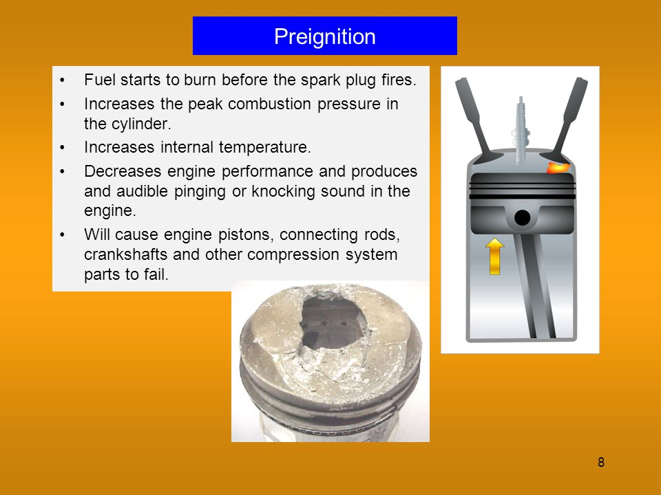 8 Preignition Fuel starts to burn before the spark plug fires. Increases the peak combustion pressure in the cylinder. Increases internal temperature.