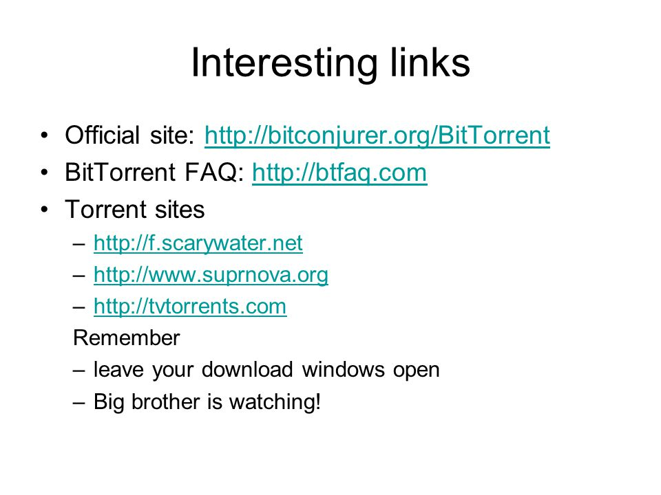 Interesting links Official site: http://bitconjurer.org/BitTorrenthttp://bitconjurer.org/BitTorrent BitTorrent FAQ: http://btfaq.comhttp://btfaq.com Torrent sites –http://f.scarywater.nethttp://f.scarywater.net –http://www.suprnova.orghttp://www.suprnova.org –http://tvtorrents.comhttp://tvtorrents.com Remember –leave your download windows open –Big brother is watching!