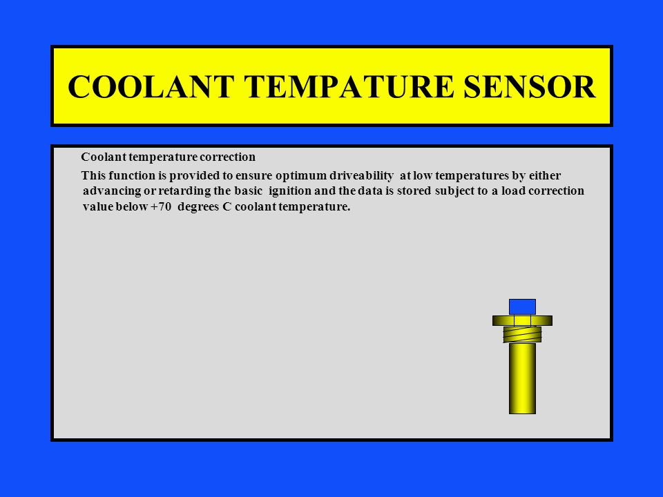 COOLANT TEMPATURE SENSOR Coolant temperature correction This function is provided to ensure optimum driveability at low temperatures by either advancing or retarding the basic ignition and the data is stored subject to a load correction value below +70 degrees C coolant temperature.