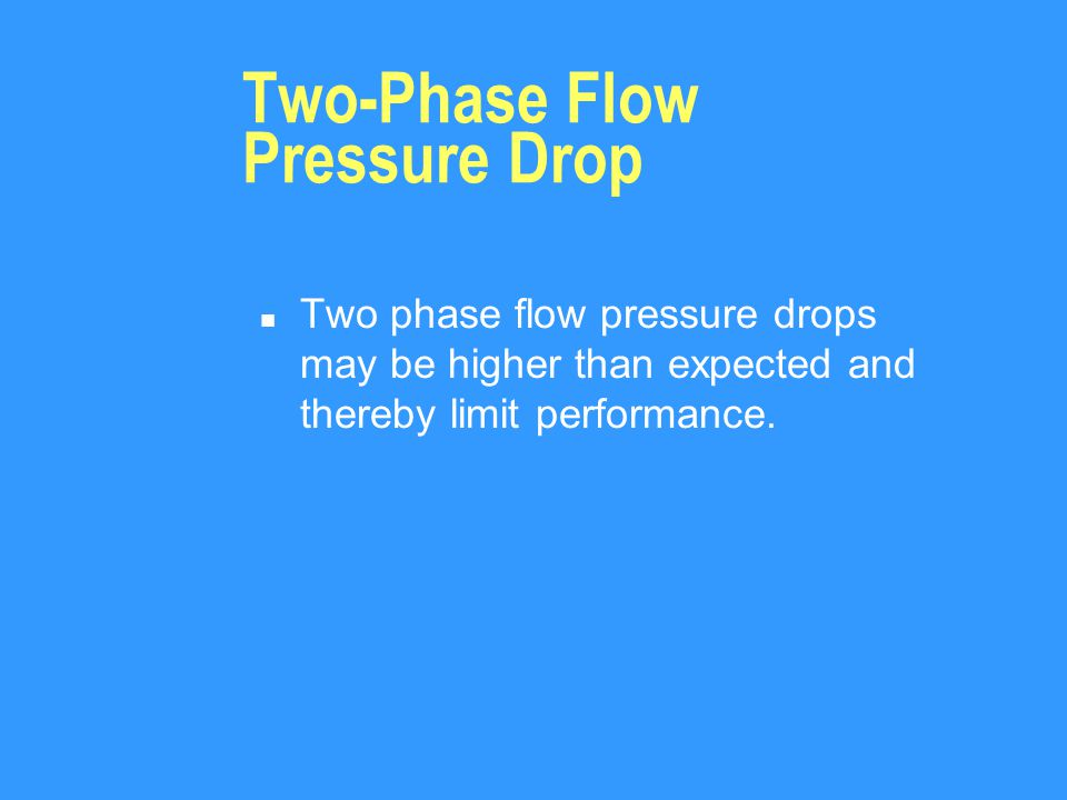 Two-Phase Flow Pressure Drop n Two phase flow pressure drops may be higher than expected and thereby limit performance.