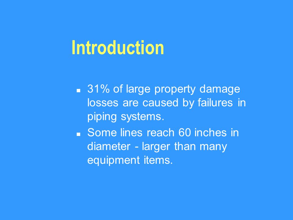 Introduction n 31% of large property damage losses are caused by failures in piping systems.