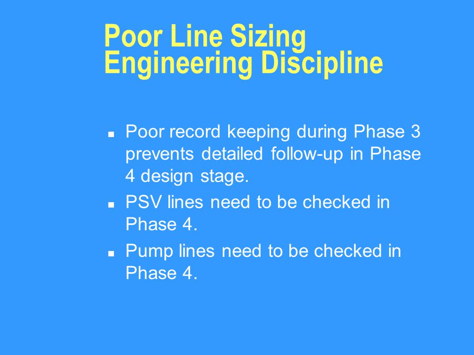 Poor Line Sizing Engineering Discipline n Poor record keeping during Phase 3 prevents detailed follow-up in Phase 4 design stage.
