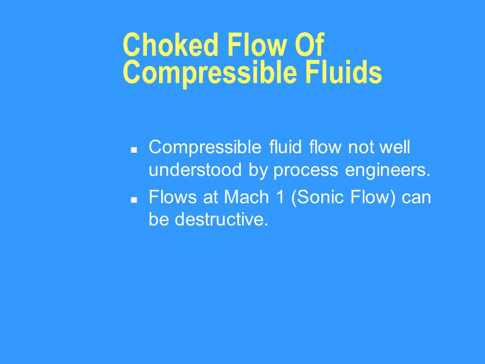 Choked Flow Of Compressible Fluids n Compressible fluid flow not well understood by process engineers.