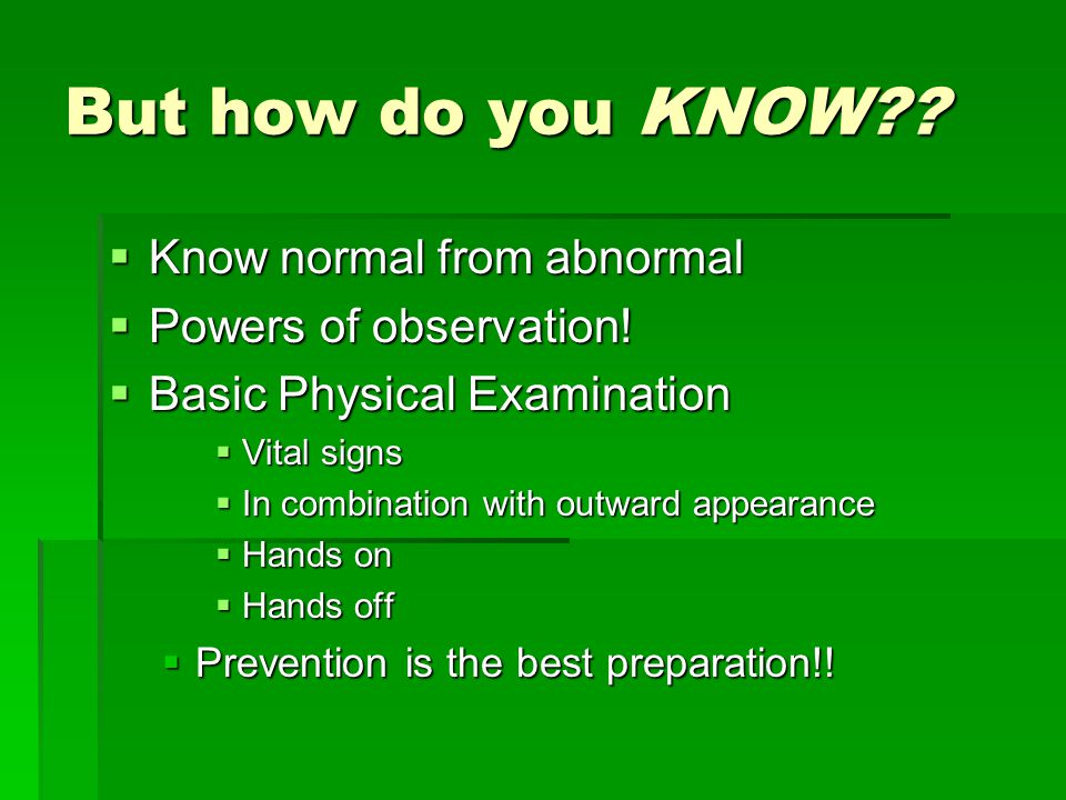 But how do you KNOW .  Know normal from abnormal  Powers of observation.