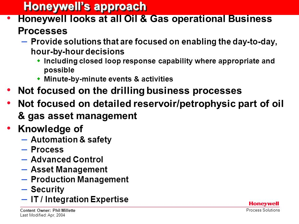Content Owner: Phil Millette Last Modified: Apr, 2004 Process Solutions Honeywell's approach Honeywell looks at all Oil & Gas operational Business Pro