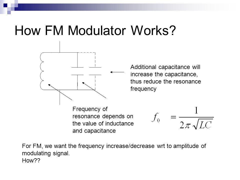 How FM Modulator Works? Frequency of resonance depends on the value of inductance and capacitance Additional capacitance will increase the capacitance