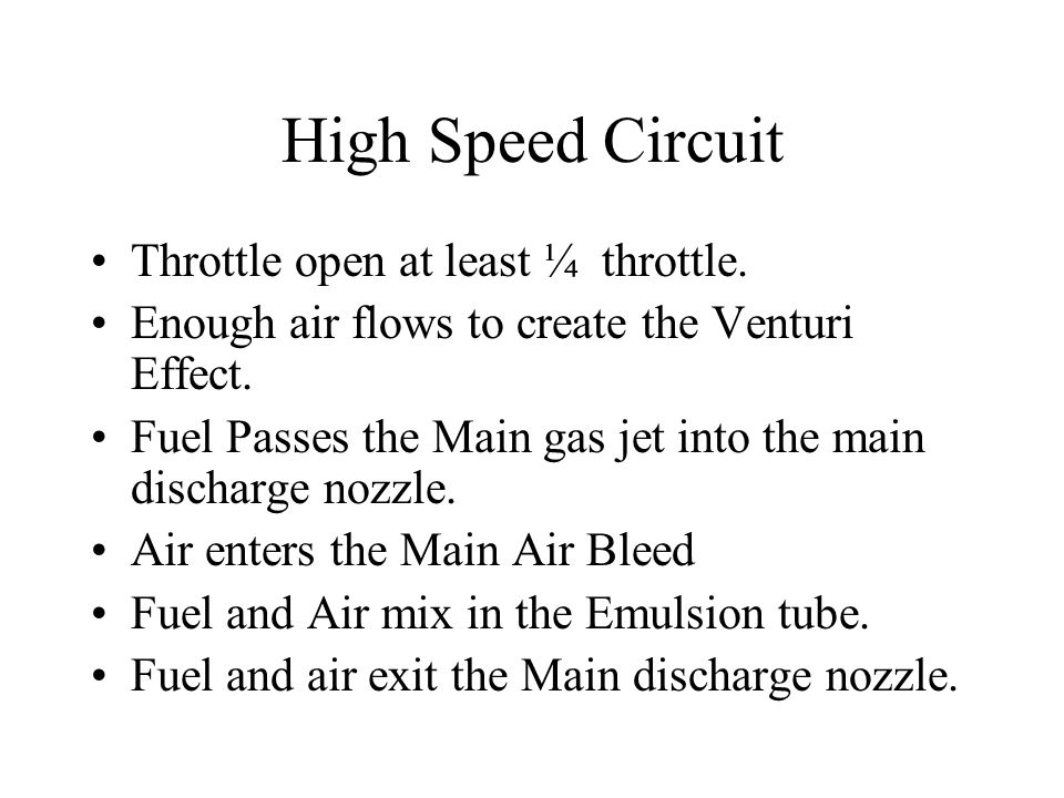 High Speed Circuit Throttle open at least ¼ throttle. Enough air flows to create the Venturi Effect. Fuel Passes the Main gas jet into the main discha