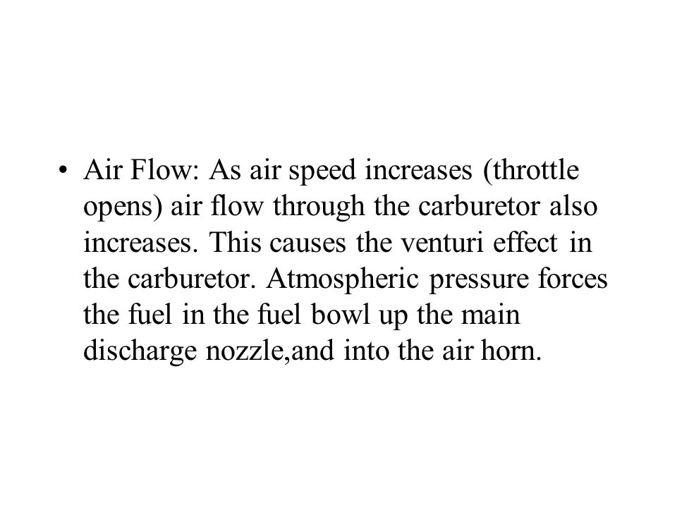Air Flow: As air speed increases (throttle opens) air flow through the carburetor also increases. This causes the venturi effect in the carburetor. At