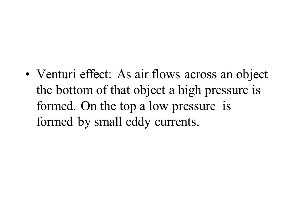 Venturi effect: As air flows across an object the bottom of that object a high pressure is formed. On the top a low pressure is formed by small eddy c