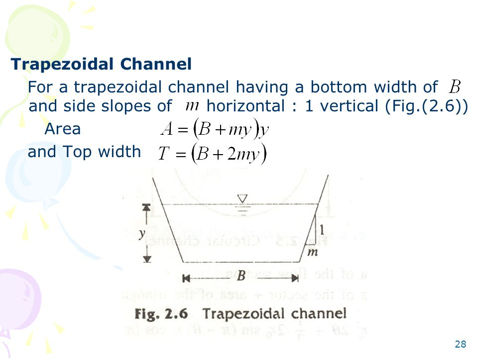 28 Trapezoidal Channel For a trapezoidal channel having a bottom width of and side slopes of horizontal : 1 vertical (Fig.(2.6)) Area and Top width