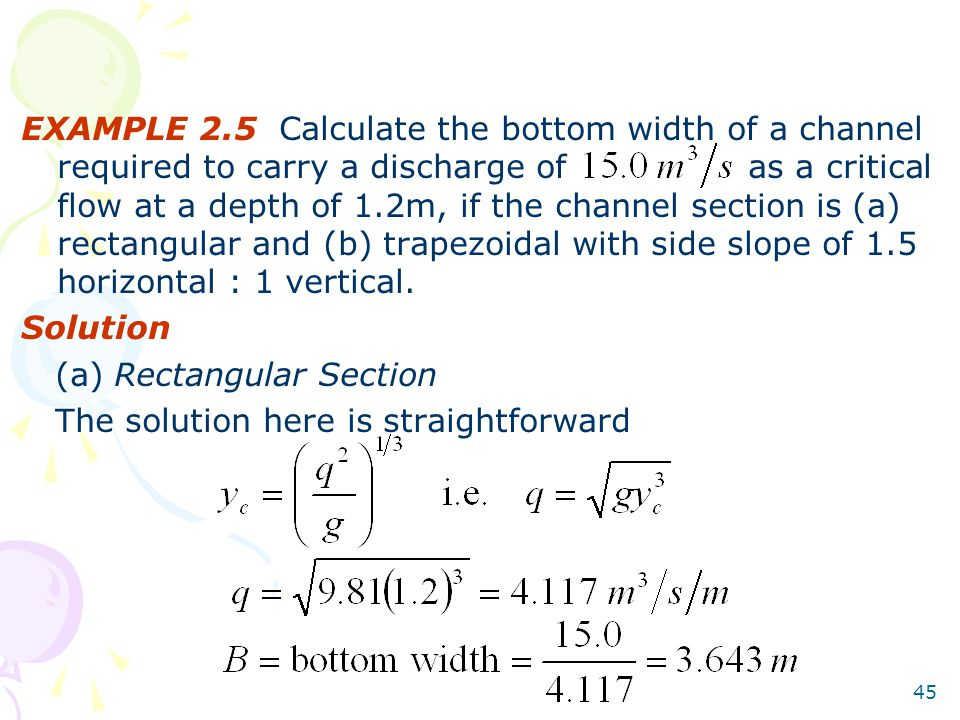 45 EXAMPLE 2.5 Calculate the bottom width of a channel required to carry a discharge of as a critical flow at a depth of 1.2m, if the channel section