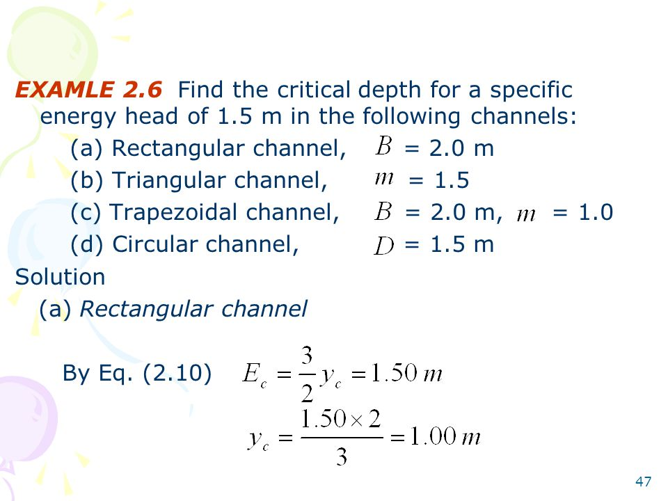 47 EXAMLE 2.6 Find the critical depth for a specific energy head of 1.5 m in the following channels: (a) Rectangular channel, = 2.0 m (b) Triangular channel, = 1.5 (c) Trapezoidal channel, = 2.0 m, = 1.0 (d) Circular channel, = 1.5 m Solution (a) Rectangular channel By Eq.