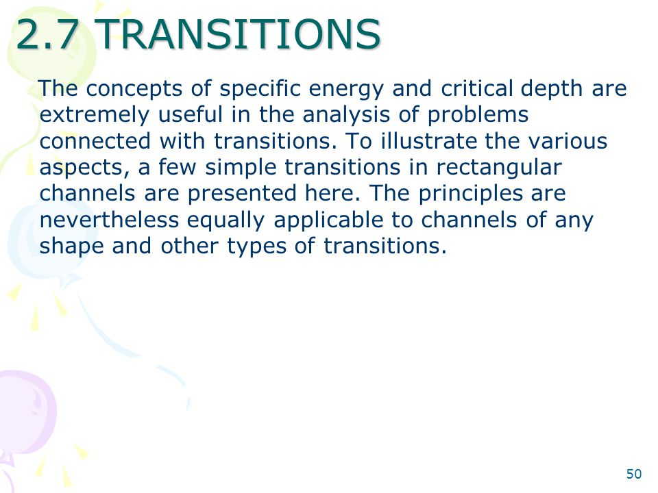 50 2.7 TRANSITIONS The concepts of specific energy and critical depth are extremely useful in the analysis of problems connected with transitions. To