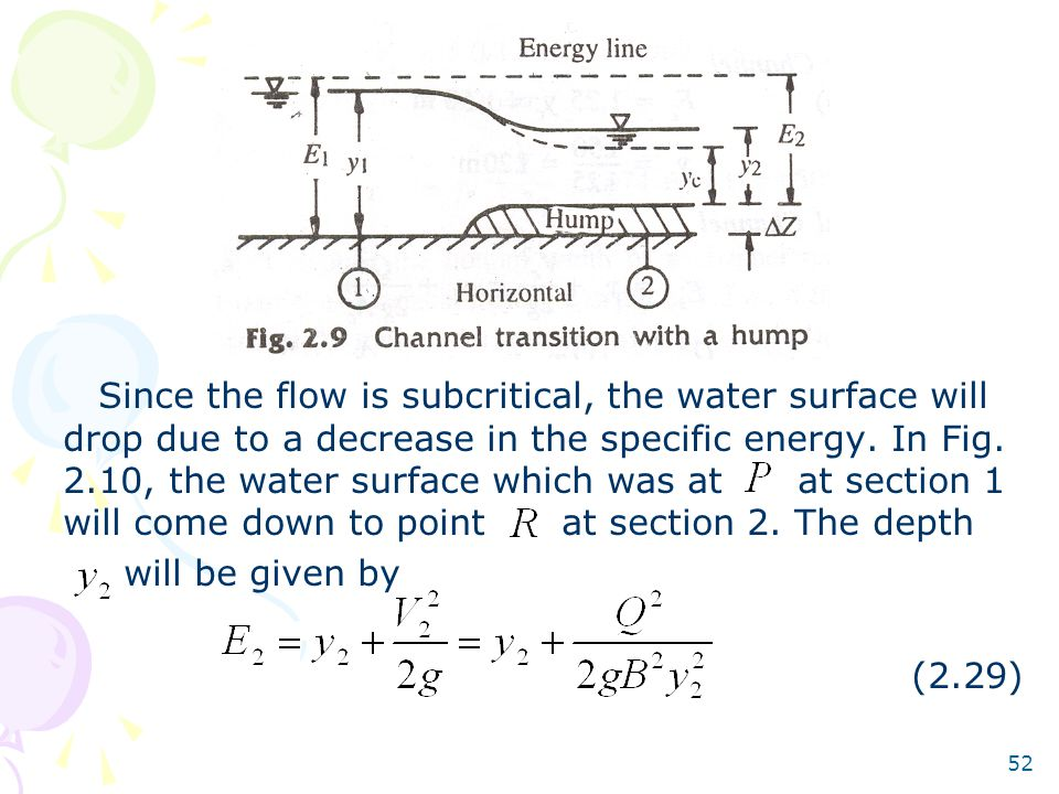 52 Since the flow is subcritical, the water surface will drop due to a decrease in the specific energy. In Fig. 2.10, the water surface which was at a