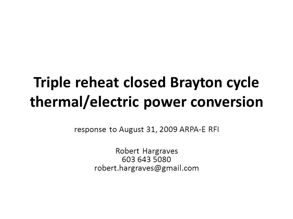 Triple reheat closed Brayton cycle thermal/electric power conversion response to August 31, 2009 ARPA-E RFI Robert Hargraves 603 643 5080 robert.hargraves@gmail.com