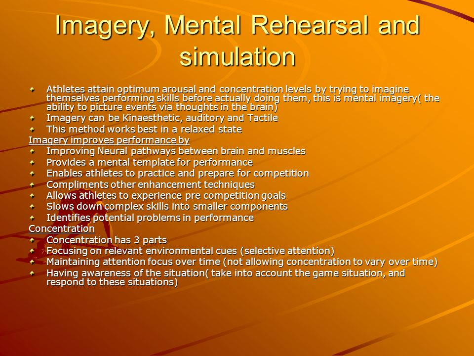 Imagery, Mental Rehearsal and simulation Athletes attain optimum arousal and concentration levels by trying to imagine themselves performing skills be