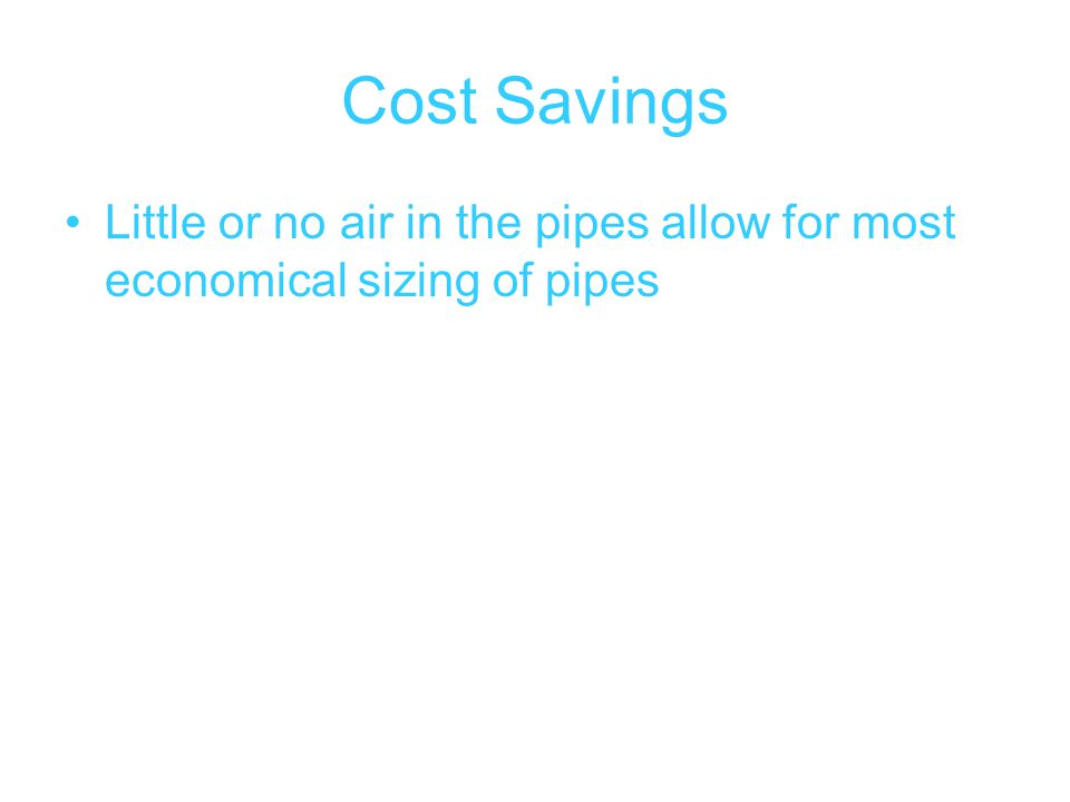 Cost Savings Little or no air in the pipes allow for most economical sizing of pipes