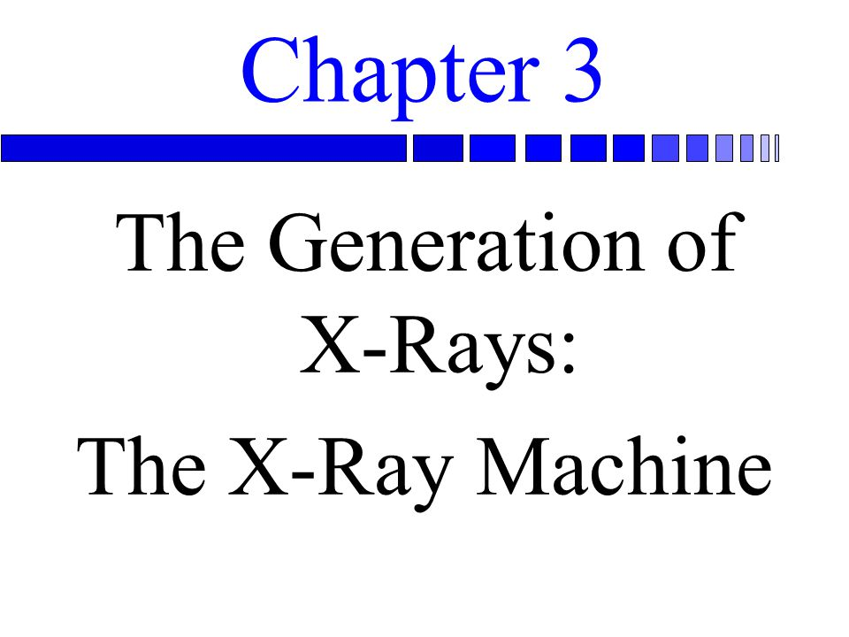 Chapter 3 The Generation of X-Rays: The X-Ray Machine