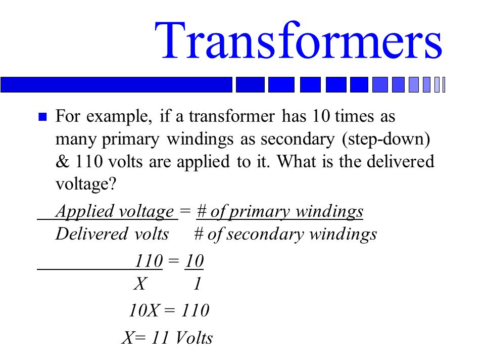 Transformers n For example, if a transformer has 10 times as many primary windings as secondary (step-down) & 110 volts are applied to it.
