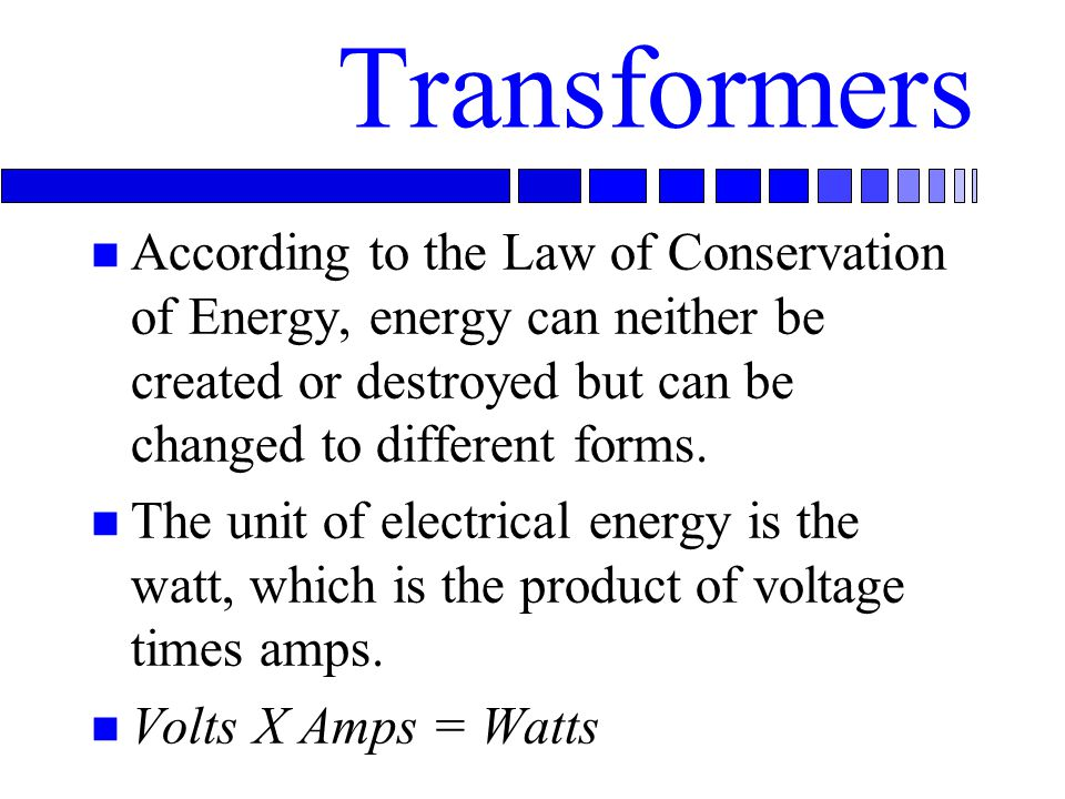 Transformers n According to the Law of Conservation of Energy, energy can neither be created or destroyed but can be changed to different forms.