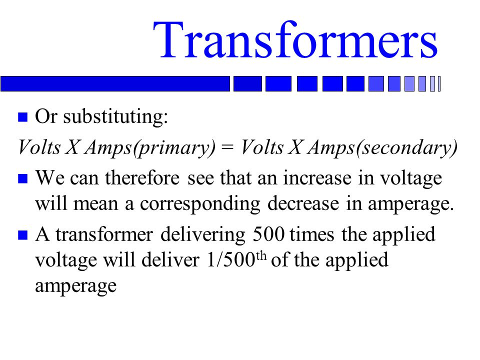 Transformers n Or substituting: Volts X Amps(primary) = Volts X Amps(secondary) n We can therefore see that an increase in voltage will mean a corresponding decrease in amperage.
