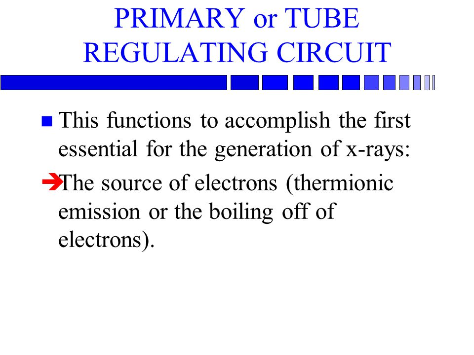 PRIMARY or TUBE REGULATING CIRCUIT n This functions to accomplish the first essential for the generation of x-rays: èThe source of electrons (thermion