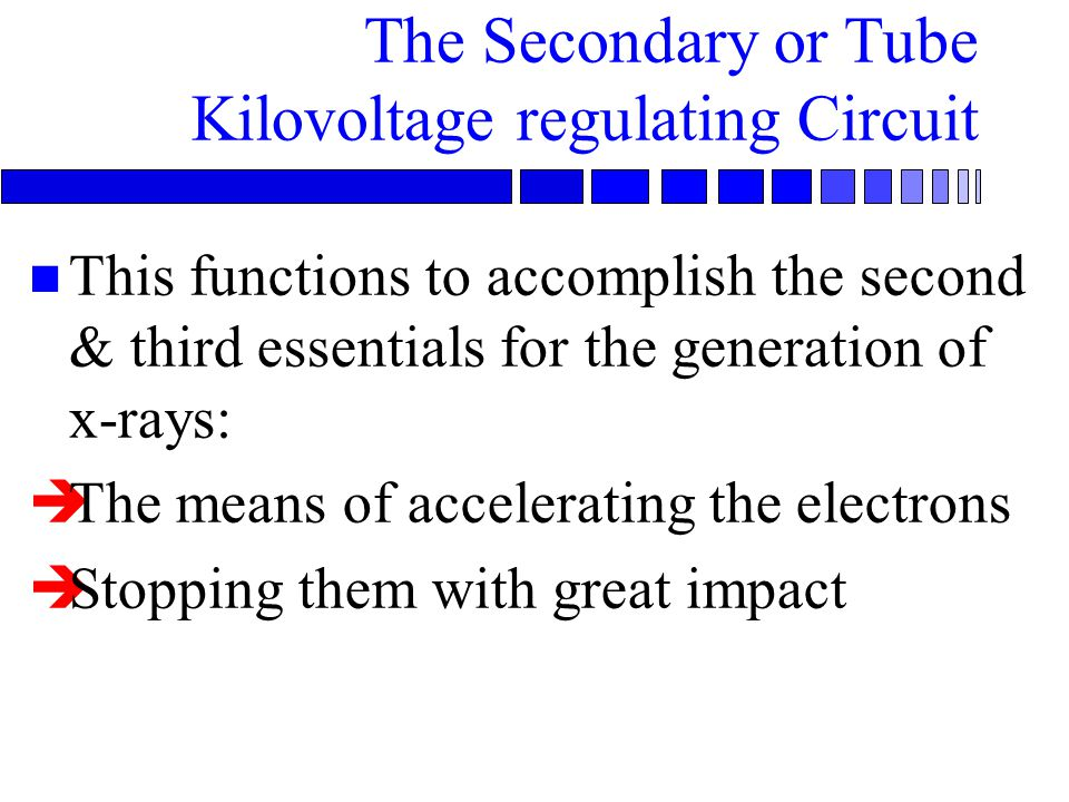 The Secondary or Tube Kilovoltage regulating Circuit n This functions to accomplish the second & third essentials for the generation of x-rays: èThe m