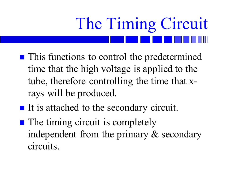 The Timing Circuit n This functions to control the predetermined time that the high voltage is applied to the tube, therefore controlling the time that x- rays will be produced.