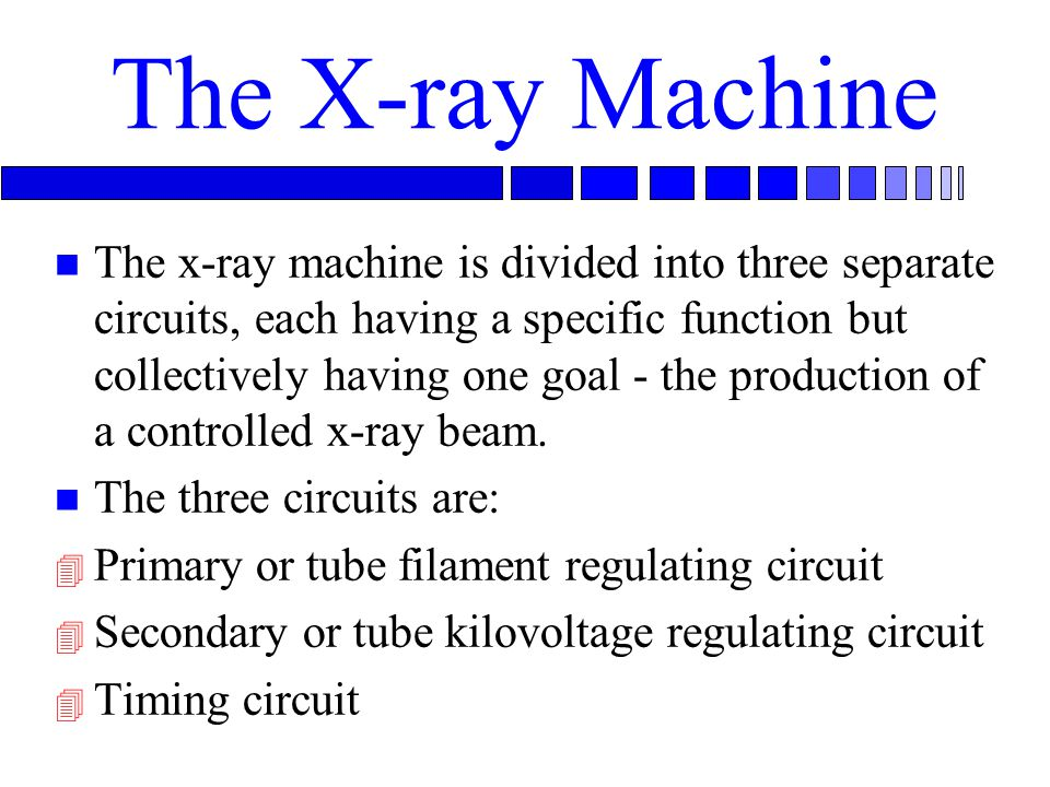The X-ray Machine n The x-ray machine is divided into three separate circuits, each having a specific function but collectively having one goal - the production of a controlled x-ray beam.