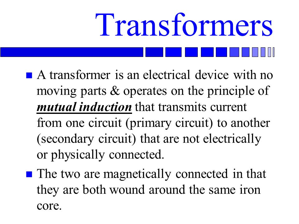 Transformers n A transformer is an electrical device with no moving parts & operates on the principle of mutual induction that transmits current from one circuit (primary circuit) to another (secondary circuit) that are not electrically or physically connected.