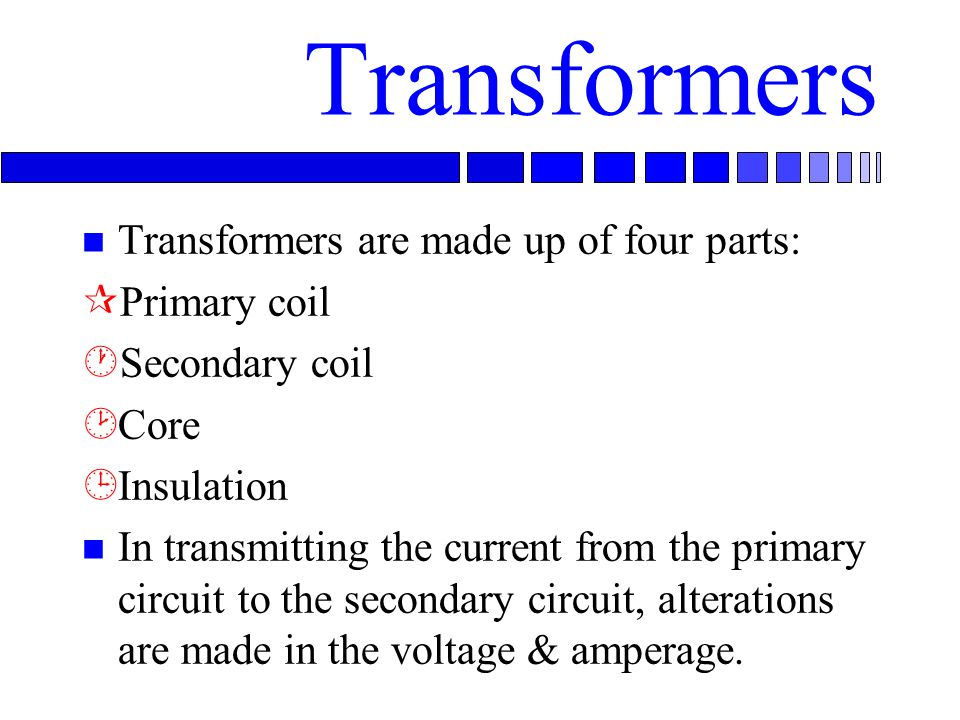 Transformers n Transformers are made up of four parts: ¶Primary coil ·Secondary coil ¸Core ¹Insulation n In transmitting the current from the primary circuit to the secondary circuit, alterations are made in the voltage & amperage.