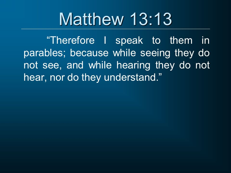 Matthew 13:13 Therefore I speak to them in parables; because while seeing they do not see, and while hearing they do not hear, nor do they understand.