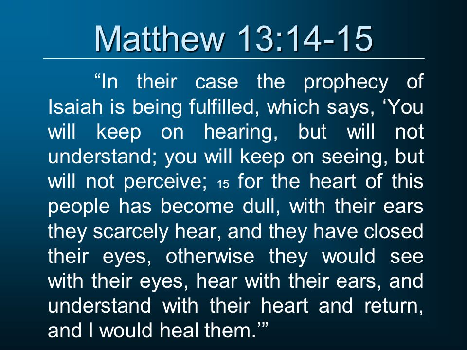 Matthew 13:14-15 In their case the prophecy of Isaiah is being fulfilled, which says, 'You will keep on hearing, but will not understand; you will keep on seeing, but will not perceive; 15 for the heart of this people has become dull, with their ears they scarcely hear, and they have closed their eyes, otherwise they would see with their eyes, hear with their ears, and understand with their heart and return, and I would heal them.'