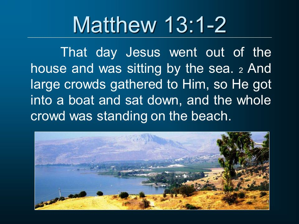 Matthew 13:1-2 That day Jesus went out of the house and was sitting by the sea.