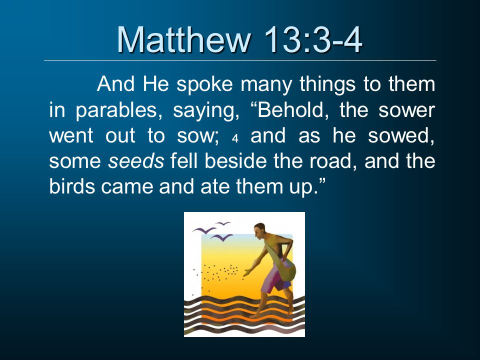 Matthew 13:3-4 And He spoke many things to them in parables, saying, Behold, the sower went out to sow; 4 and as he sowed, some seeds fell beside the road, and the birds came and ate them up.