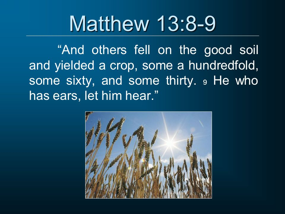 Matthew 13:8-9 And others fell on the good soil and yielded a crop, some a hundredfold, some sixty, and some thirty.
