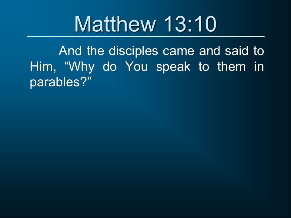 Matthew 13:10 And the disciples came and said to Him, Why do You speak to them in parables?