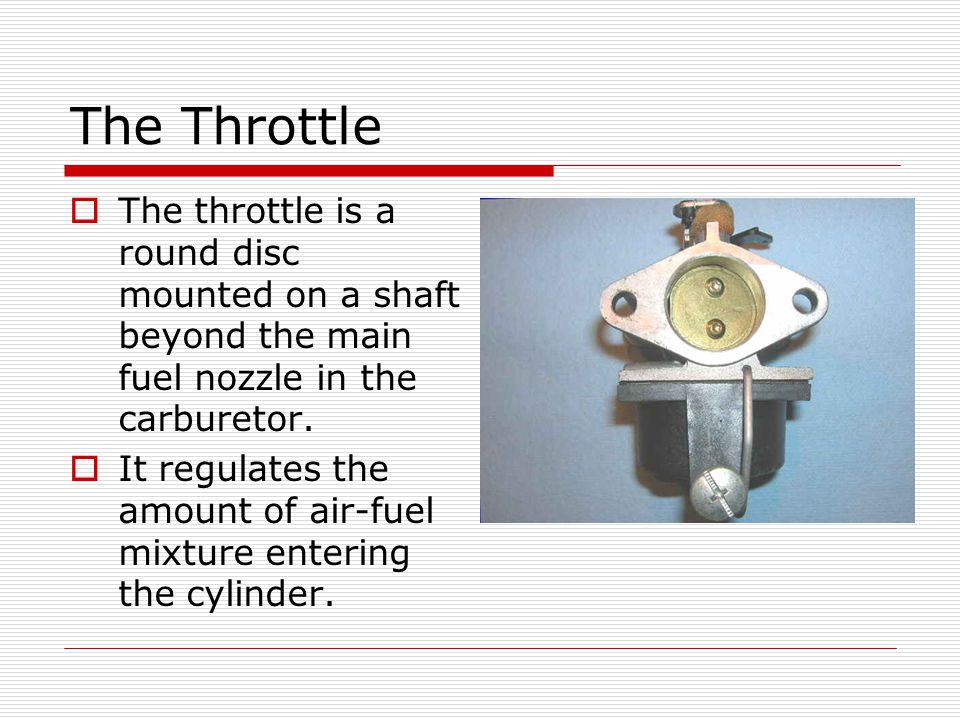 The Throttle  The throttle is a round disc mounted on a shaft beyond the main fuel nozzle in the carburetor.