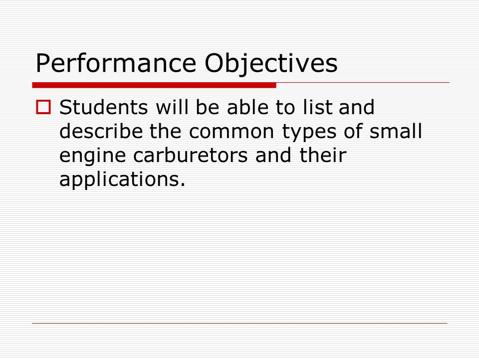 Enabling Objectives  Given the instruction in class the student will correctly identify and describe the principles of operation of the three common types of small engine carburetors.