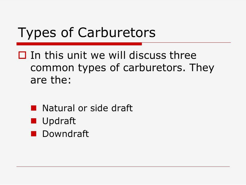 Types of Carburetors  In this unit we will discuss three common types of carburetors.