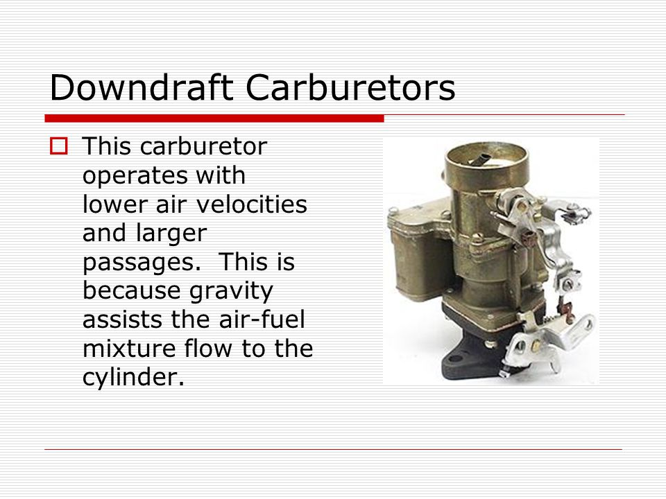 Down-draft Carburetors  The downdraft carburetor can provide large volumes of fuel when needed for high speed and high power output.