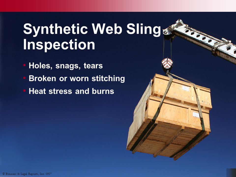 © Business & Legal Reports, Inc. 0907 Holes, snags, tears Broken or worn stitching Heat stress and burns Synthetic Web Sling Inspection © Business & L