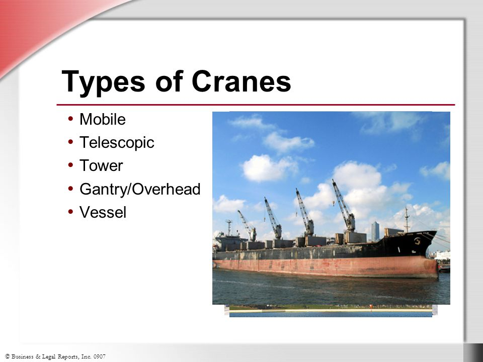 © Business & Legal Reports, Inc. 0907 Types of Cranes Mobile Telescopic Tower Gantry/Overhead Vessel
