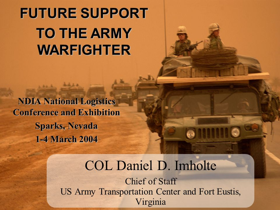 COL Daniel D. Imholte Chief of Staff US Army Transportation Center and Fort Eustis, Virginia FUTURE SUPPORT TO THE ARMY WARFIGHTER NDIA National Logis